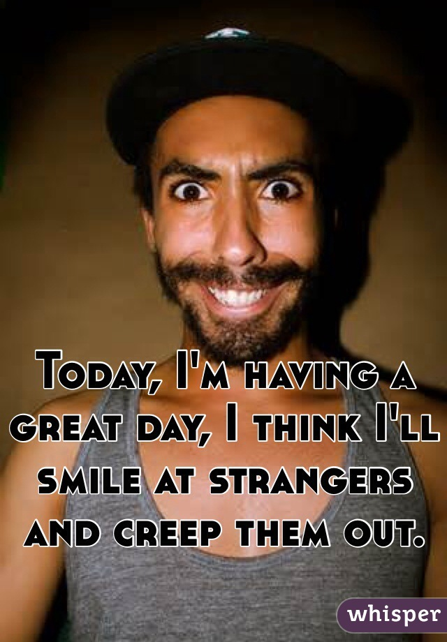 Today, I'm having a great day, I think I'll smile at strangers and creep them out.