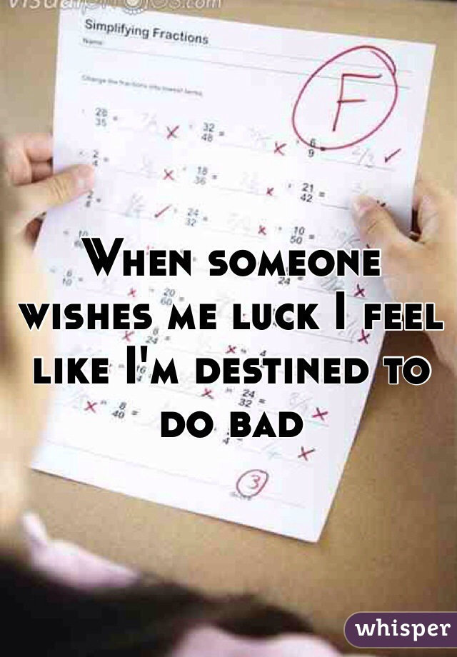 When someone wishes me luck I feel like I'm destined to do bad