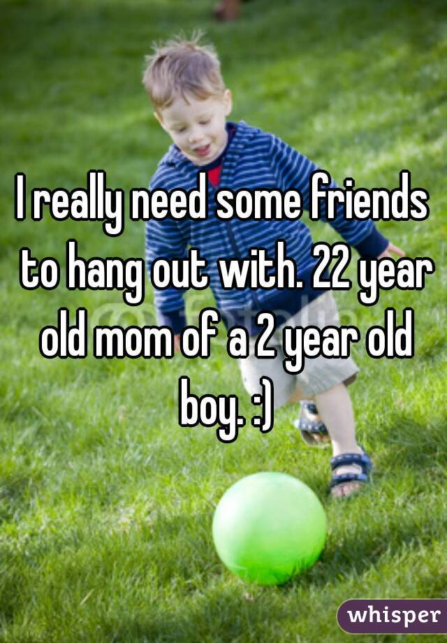 I really need some friends to hang out with. 22 year old mom of a 2 year old boy. :)