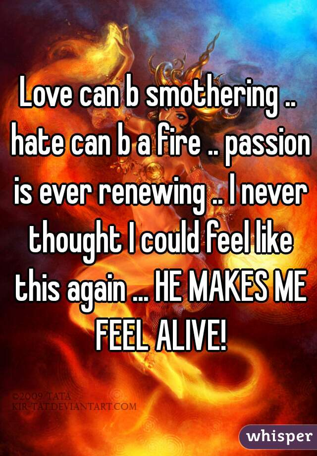 Love can b smothering .. hate can b a fire .. passion is ever renewing .. I never thought I could feel like this again ... HE MAKES ME FEEL ALIVE!