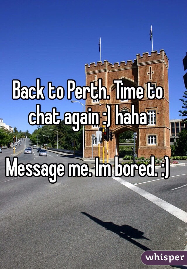 Back to Perth. Time to chat again :) haha  Message me. Im bored. :)
