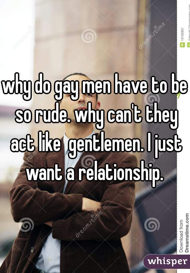 why do gay men have to be so rude. why can't they act like  gentlemen. I just want a relationship.