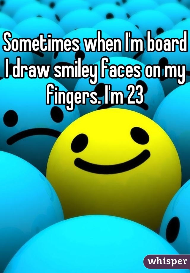 Sometimes when I'm board I draw smiley faces on my fingers. I'm 23