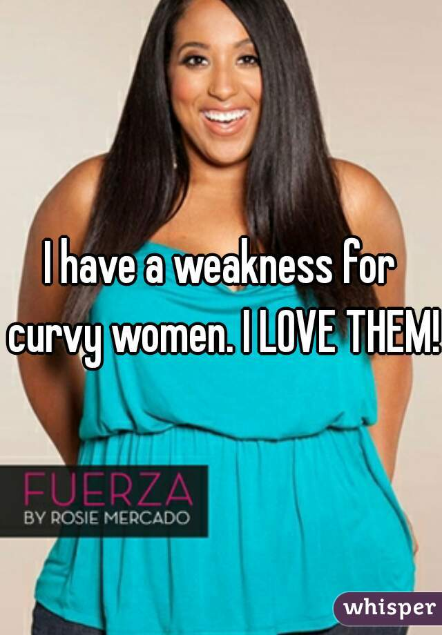 I have a weakness for curvy women. I LOVE THEM!