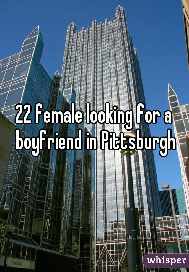 22 female looking for a boyfriend in Pittsburgh