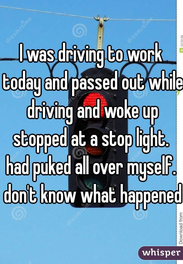 I was driving to work today and passed out while driving and woke up stopped at a stop light.  had puked all over myself.  don't know what happened