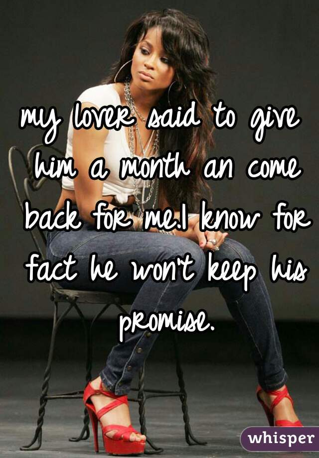 my lover said to give him a month an come back for me.I know for fact he won't keep his promise.