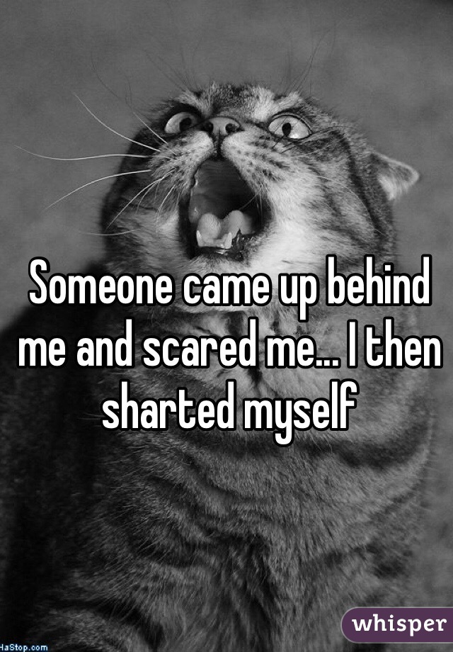 Someone came up behind me and scared me... I then sharted myself