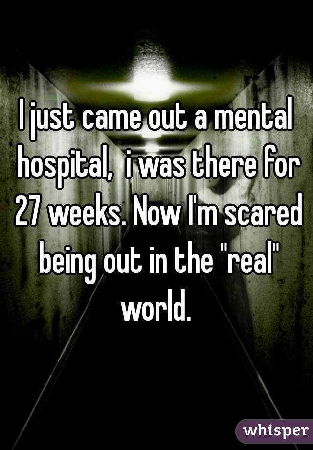 """I just came out a mental hospital,  i was there for 27 weeks. Now I'm scared being out in the """"real"""" world."""