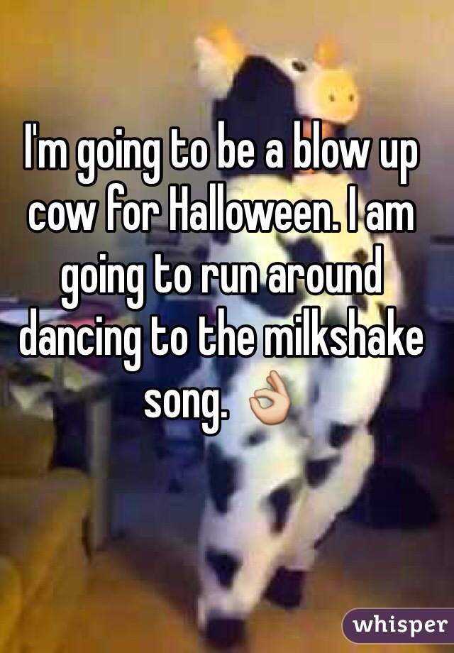 I'm going to be a blow up cow for Halloween. I am going to run around dancing to the milkshake song. 👌