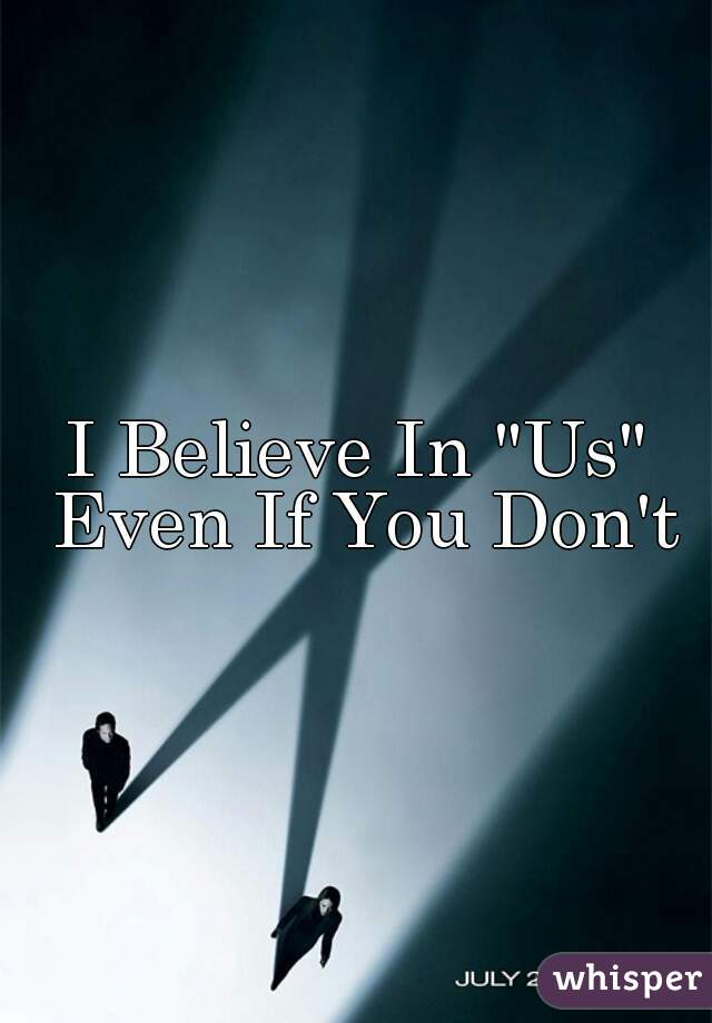 """I Believe In """"Us"""" Even If You Don't"""