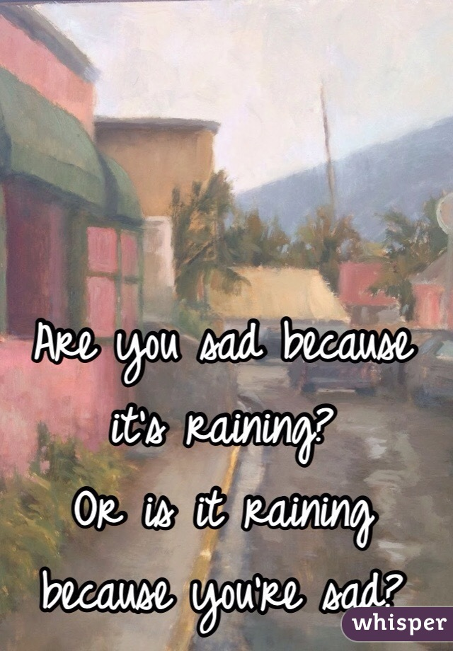 Are you sad because it's raining?  Or is it raining because you're sad?