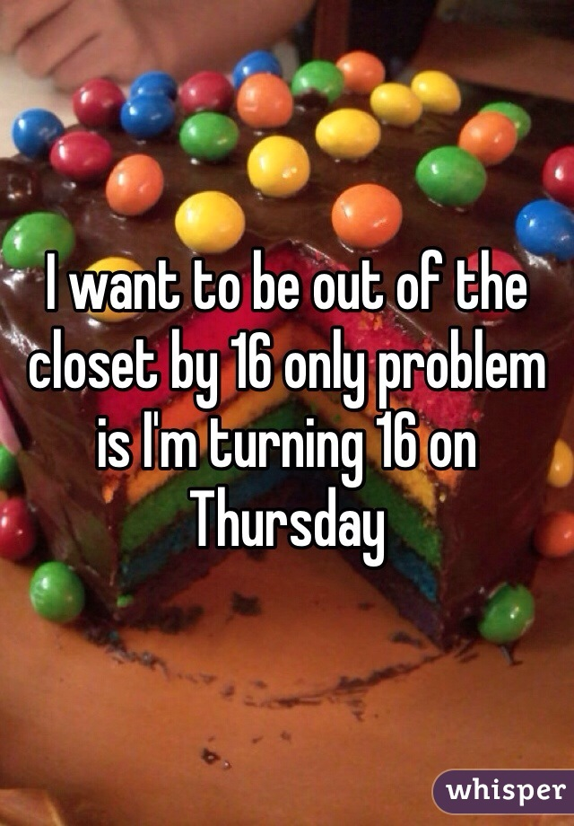 I want to be out of the closet by 16 only problem is I'm turning 16 on Thursday