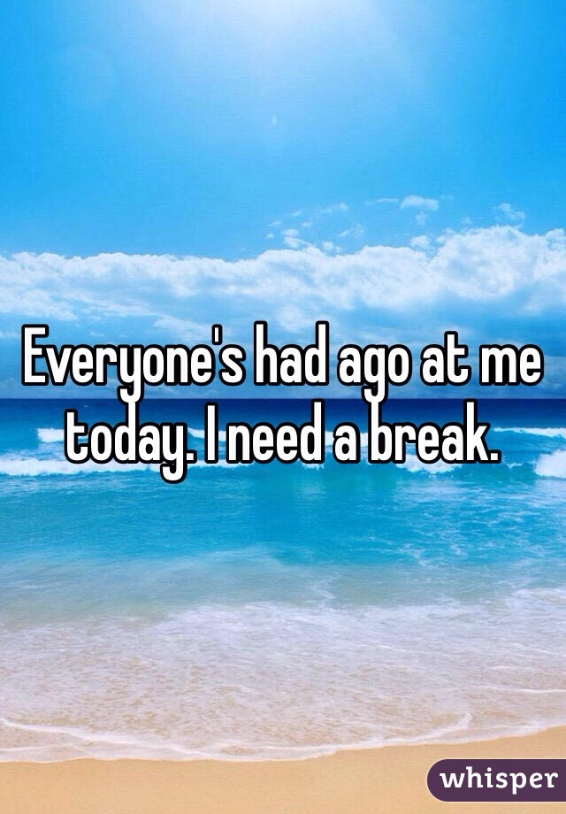 Everyone's had ago at me today. I need a break.