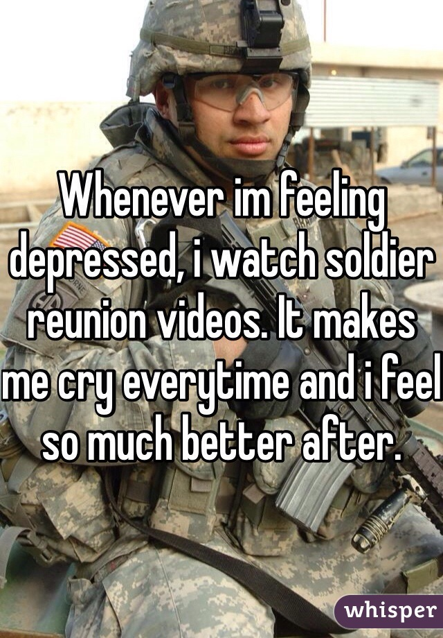 Whenever im feeling depressed, i watch soldier reunion videos. It makes me cry everytime and i feel so much better after.
