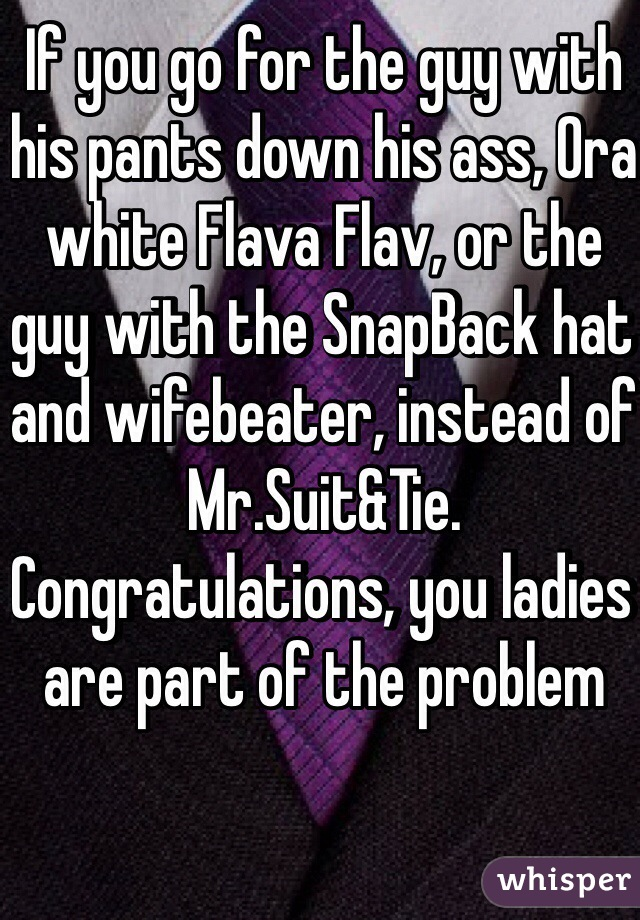 If you go for the guy with his pants down his ass, Ora white Flava Flav, or the guy with the SnapBack hat and wifebeater, instead of Mr.Suit&Tie. Congratulations, you ladies are part of the problem