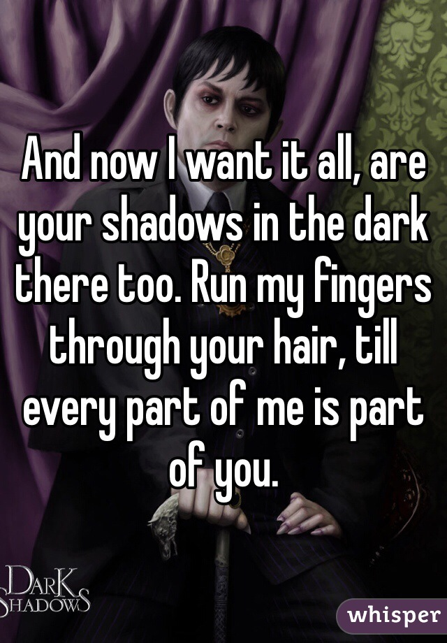 And now I want it all, are your shadows in the dark there too. Run my fingers through your hair, till every part of me is part of you.