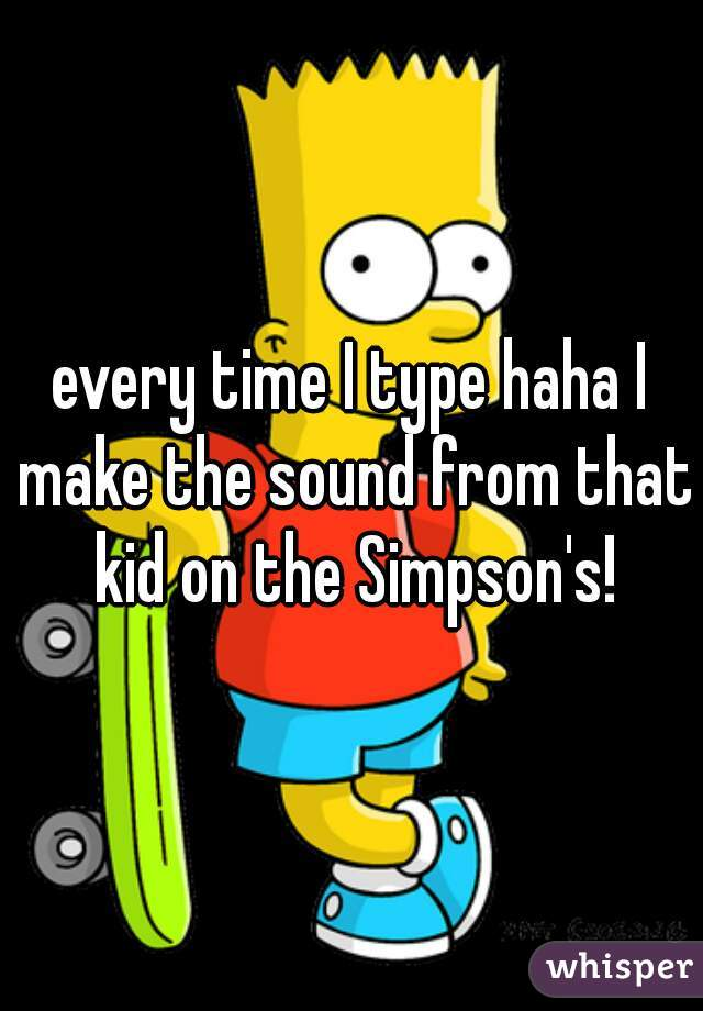 every time I type haha I make the sound from that kid on the Simpson's!