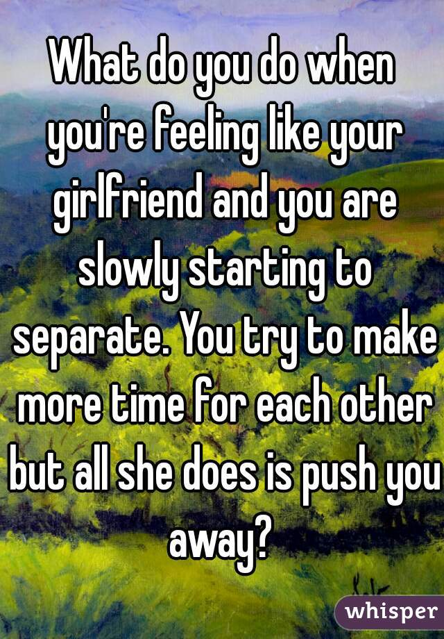 What do you do when you're feeling like your girlfriend and you are slowly starting to separate. You try to make more time for each other but all she does is push you away?