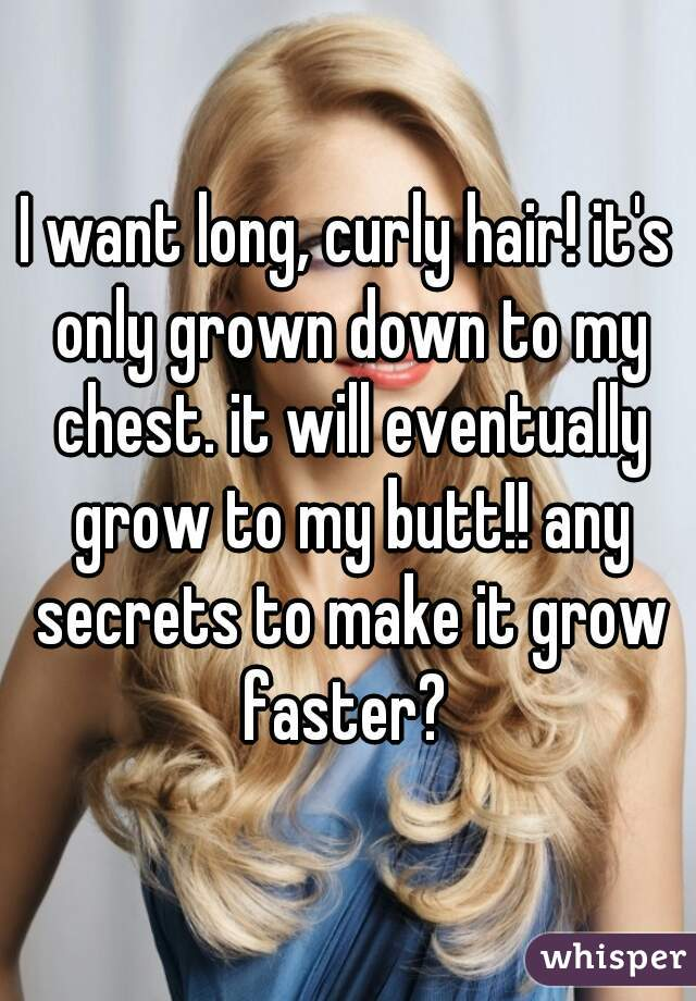 I want long, curly hair! it's only grown down to my chest. it will eventually grow to my butt!! any secrets to make it grow faster?