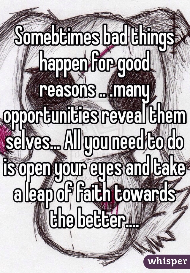 Somebtimes bad things happen for good reasons .. .many opportunities reveal them selves... All you need to do is open your eyes and take a leap of faith towards the better....