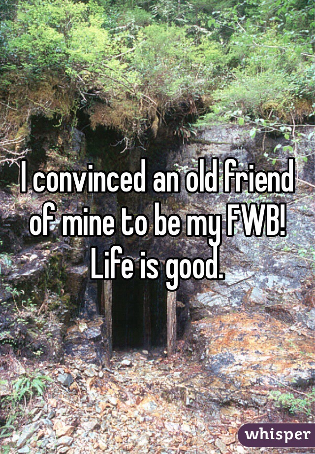 I convinced an old friend of mine to be my FWB! Life is good.