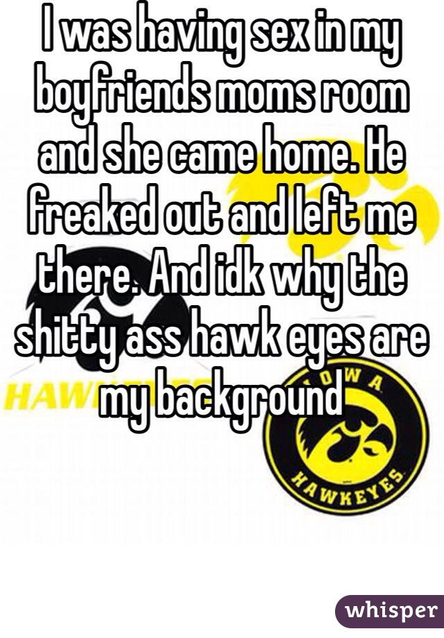 I was having sex in my boyfriends moms room and she came home. He freaked out and left me there. And idk why the shitty ass hawk eyes are my background