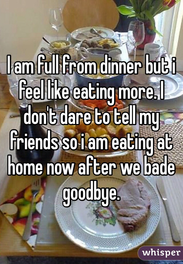 I am full from dinner but i feel like eating more. I don't dare to tell my friends so i am eating at home now after we bade goodbye.