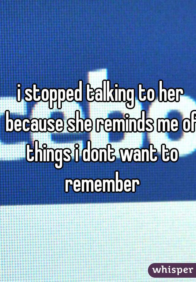 i stopped talking to her because she reminds me of things i dont want to remember