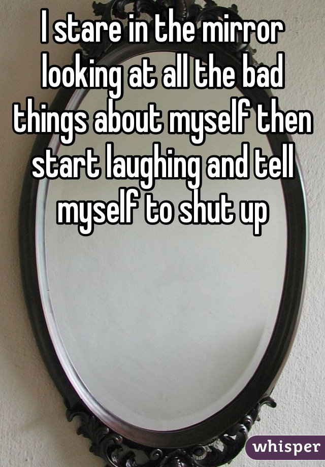 I stare in the mirror looking at all the bad things about myself then start laughing and tell myself to shut up