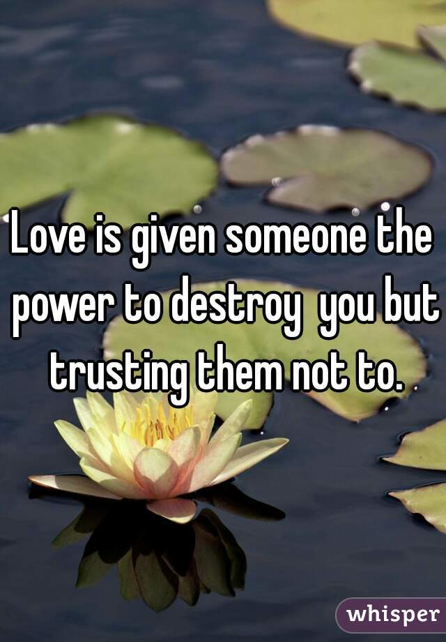 Love is given someone the power to destroy  you but trusting them not to.