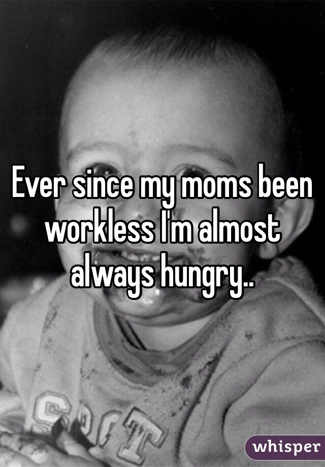 Ever since my moms been workless I'm almost always hungry..