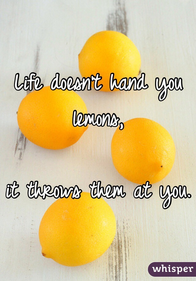 Life doesn't hand you lemons,  it throws them at you.