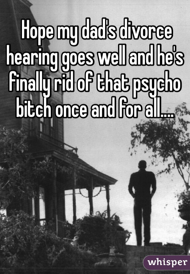 Hope my dad's divorce hearing goes well and he's finally rid of that psycho bitch once and for all....