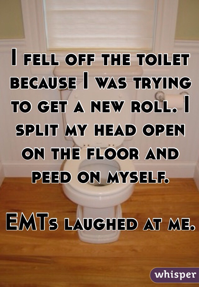 I fell off the toilet because I was trying to get a new roll. I split my head open on the floor and peed on myself.   EMTs laughed at me.