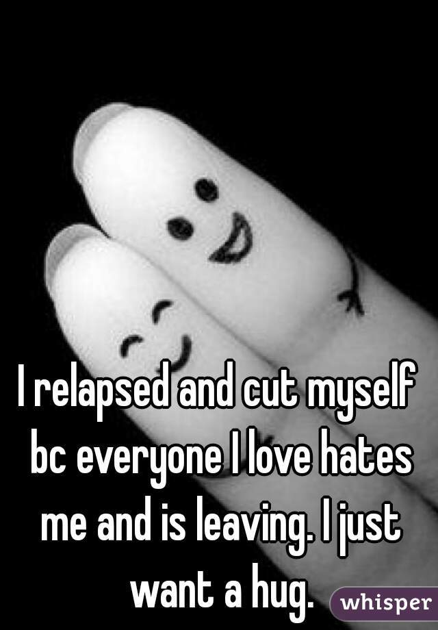I relapsed and cut myself bc everyone I love hates me and is leaving. I just want a hug.