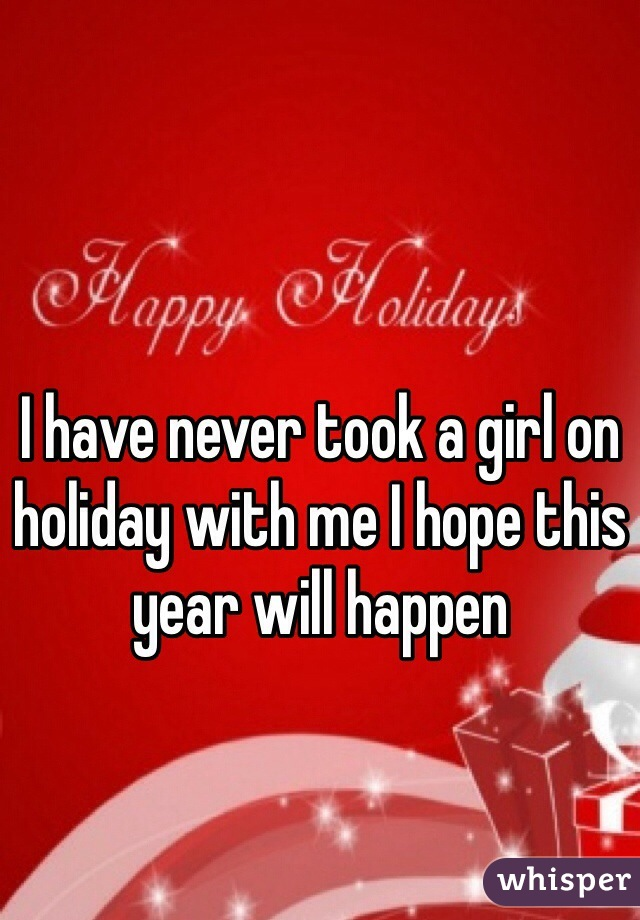 I have never took a girl on holiday with me I hope this year will happen