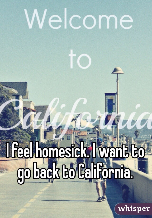 I feel homesick. I want to go back to California.