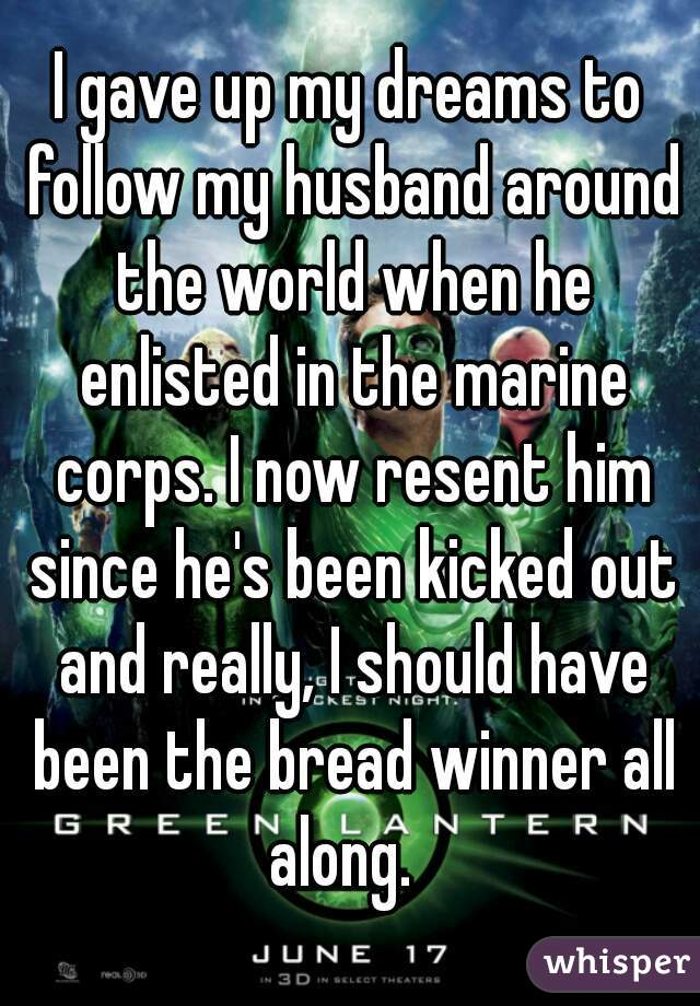 I gave up my dreams to follow my husband around the world when he enlisted in the marine corps. I now resent him since he's been kicked out and really, I should have been the bread winner all along.