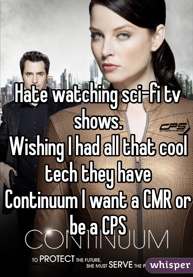 Hate watching sci-fi tv shows. Wishing I had all that cool tech they have  Continuum I want a CMR or be a CPS