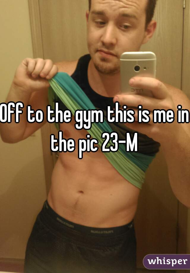 Off to the gym this is me in the pic 23-M