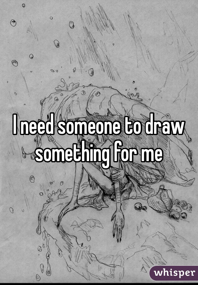 I need someone to draw something for me