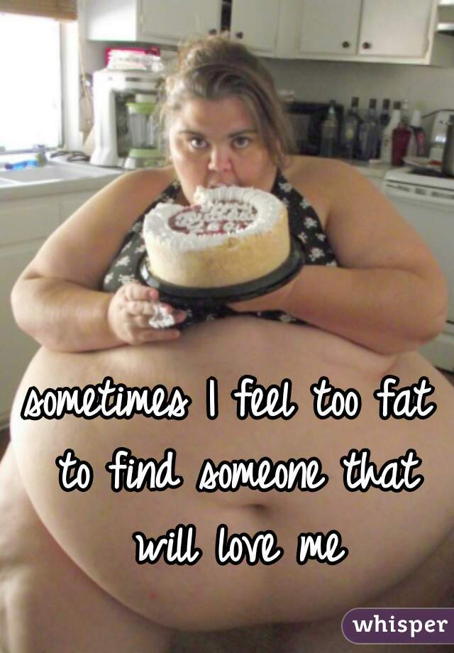 sometimes I feel too fat to find someone that will love me