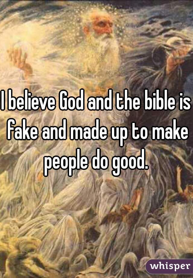 I believe God and the bible is fake and made up to make people do good.