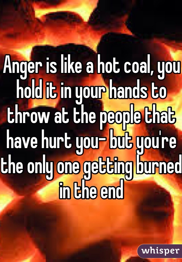 Anger is like a hot coal, you hold it in your hands to throw at the people that have hurt you- but you're the only one getting burned in the end