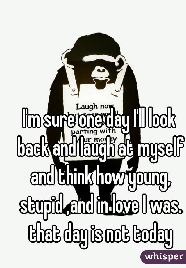 I'm sure one day I'll look back and laugh at myself and think how young, stupid ,and in love I was. that day is not today