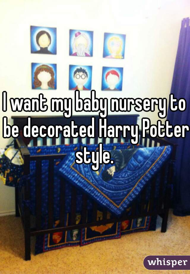 I want my baby nursery to be decorated Harry Potter style.
