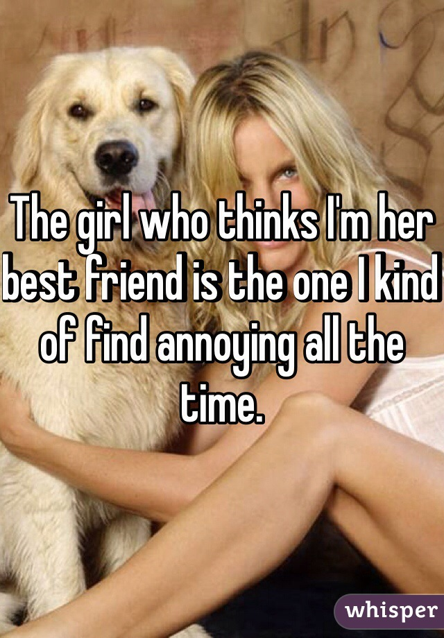 The girl who thinks I'm her best friend is the one I kind of find annoying all the time.
