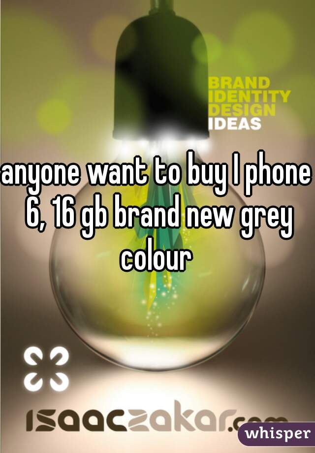 anyone want to buy I phone 6, 16 gb brand new grey colour