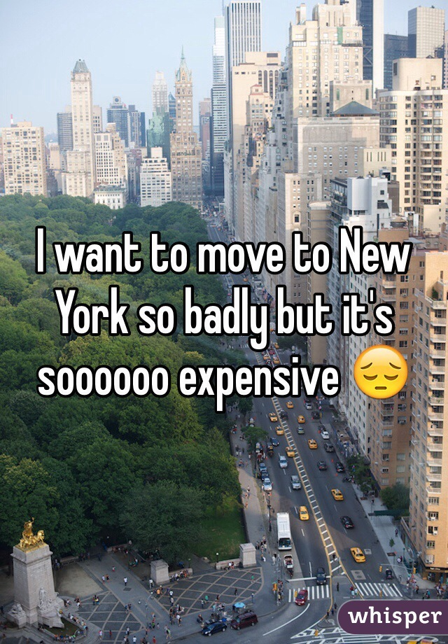 I want to move to New York so badly but it's soooooo expensive 😔